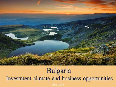 June 2014 Bulgaria Investment climate and business opportunities.