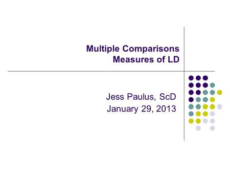 Multiple Comparisons Measures of LD Jess Paulus, ScD January 29, 2013.