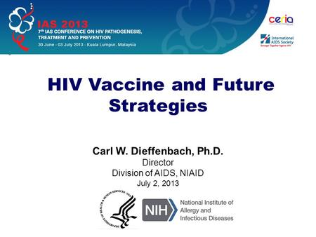 Carl W. Dieffenbach, Ph.D. Director Division of AIDS, NIAID July 2, 2013 HIV Vaccine and Future Strategies.