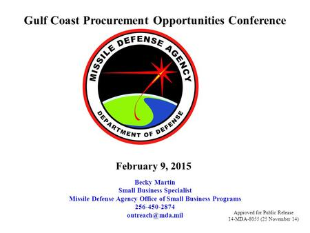 Gulf Coast Procurement Opportunities Conference Becky Martin Small Business Specialist Missile Defense Agency Office of Small Business Programs 256-450-2874.
