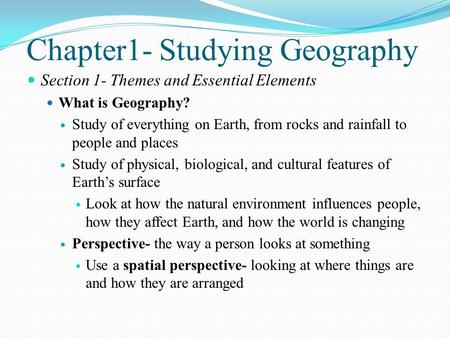 Chapter1- Studying Geography Section 1- Themes and Essential Elements What is Geography? Study of everything on Earth, from rocks and rainfall to people.