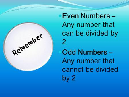 Even Numbers – Any number that can be divided by 2 Odd Numbers – Any number that cannot be divided by 2.