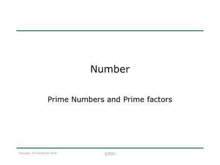 Saturday, 09 September 2006 ©RSH Number Prime Numbers and Prime factors.