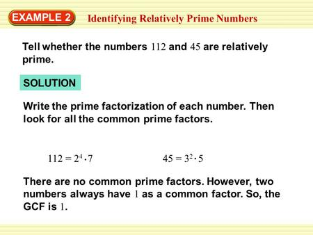 EXAMPLE 2 Identifying Relatively Prime Numbers Tell whether the numbers 112 and 45 are relatively prime. SOLUTION Write the prime factorization of each.