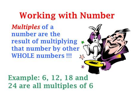 Working with Number Example: 6, 12, 18 and 24 are all multiples of 6