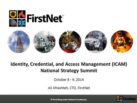 © First Responder Network Authority Identity, Credential, and Access Management (ICAM) National Strategy Summit October 8 - 9, 2014 Ali Afrashteh, CTO,