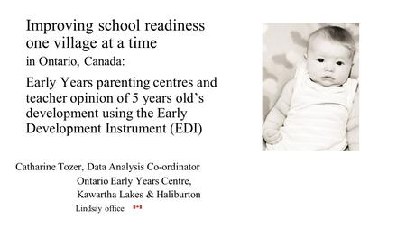 Improving school readiness one village at a time in Ontario, Canada: Early Years parenting centres and teacher opinion of 5 years old's development using.