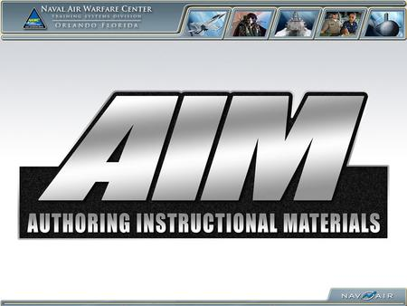 Authoring Instructional Materials (AIM) I/ITSEC '10 Jake Aplanalp AIM/CPM Program Manager NAWCTSD Orlando 407.380.4685