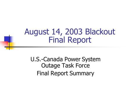 August 14, 2003 Blackout Final Report U.S.-Canada Power System Outage Task Force Final Report Summary.