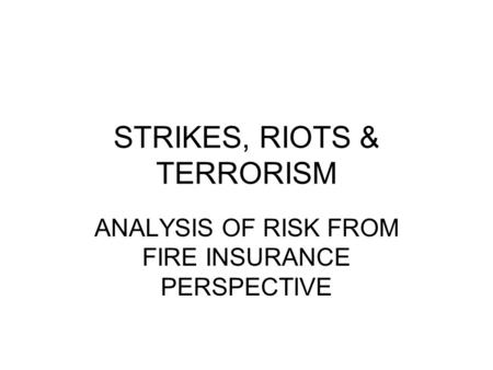 STRIKES, RIOTS & TERRORISM ANALYSIS OF RISK FROM FIRE INSURANCE PERSPECTIVE.