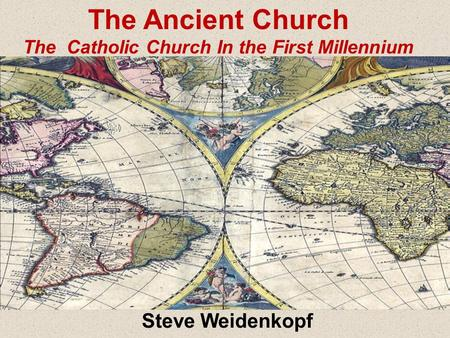 Steve Weidenkopf The Ancient Church The Catholic Church In the First Millennium.
