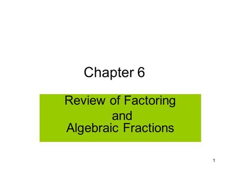 1 Chapter 6 Review of Factoring and Algebraic Fractions.