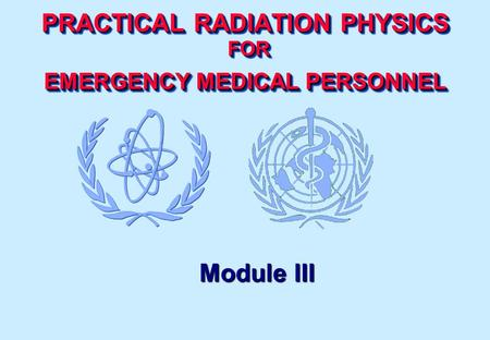 PRACTICAL RADIATION PHYSICS FOR EMERGENCY MEDICAL PERSONNEL Module III.