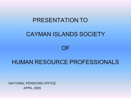 PRESENTATION TO CAYMAN ISLANDS SOCIETY OF HUMAN RESOURCE PROFESSIONALS NATIONAL PENSIONS OFFICE APRIL 2005.