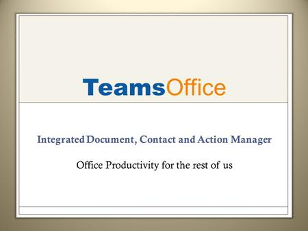 Teams Office Integrated Document, Contact and Action Manager Office Productivity for the rest of us.