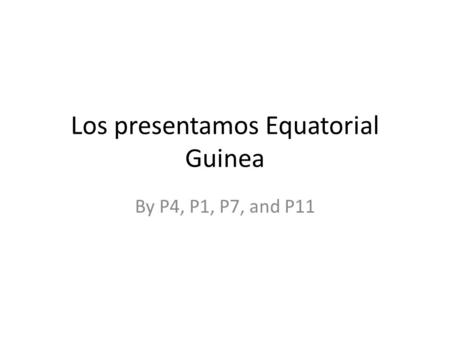 Los presentamos Equatorial Guinea By P4, P1, P7, and P11.