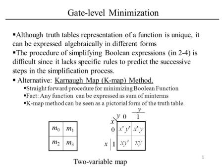 1 Gate-level Minimization  Although truth tables representation of a function is unique, it can be expressed algebraically in different forms  The procedure.
