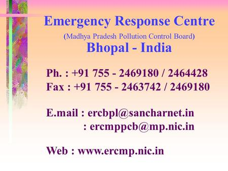 Emergency Response Centre (Madhya Pradesh Pollution Control Board) Bhopal - India Ph. : +91 755 - 2469180 / 2464428 Fax : +91 755 - 2463742 / 2469180 E.mail.