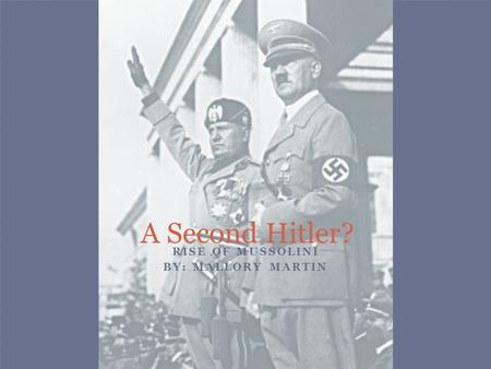 RISE OF MUSSOLINI BY: MALLORY MARTIN A Second Hitler?