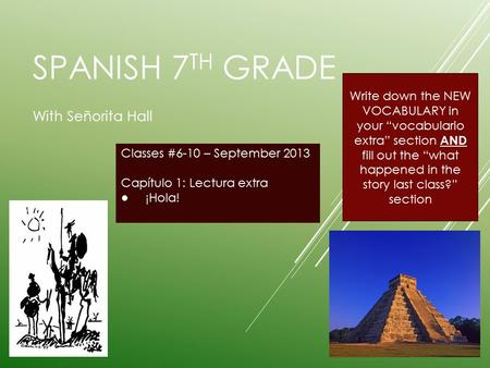 "SPANISH 7 TH GRADE With Señorita Hall Classes #6-10 – September 2013 Capítulo 1: Lectura extra ● ¡Hola! Write down the NEW VOCABULARY in your ""vocabulario."