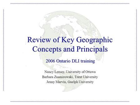 Review of Key Geographic Concepts and Principals Nancy Lemay, University of Ottawa Barbara Znamirowski, Trent University Jenny Marvin, Guelph University.