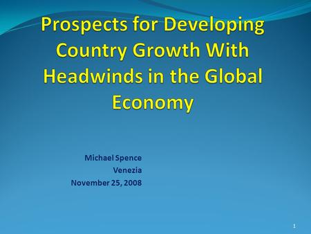 Michael Spence Venezia November 25, 2008 1. Prospects for Developing Countries Time Horizon and for Whom? In long term, the sustained high growth model.