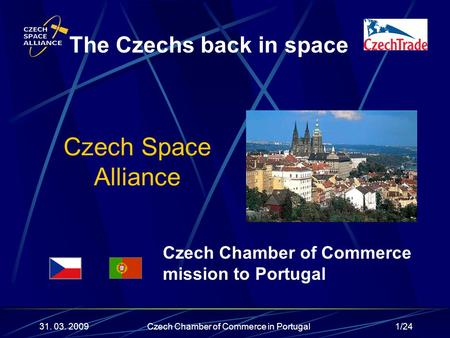 1/24 Czech Space Alliance The Czechs back in space 31. 03. 2009 Czech Chamber of Commerce mission to Portugal Czech Chamber of Commerce in Portugal.