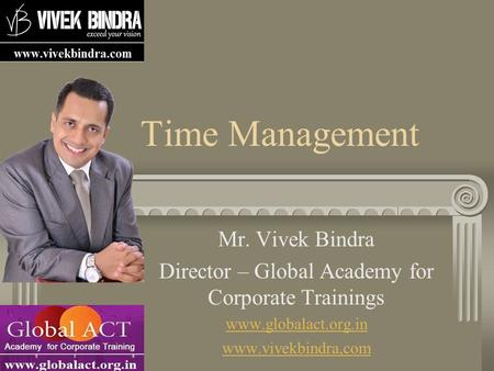 Time Management Mr. Vivek Bindra Director – Global Academy for Corporate Trainings www.globalact.org.in www.vivekbindra,com.