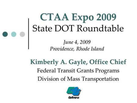 CTAA Expo 2009 CTAA Expo 2009 State DOT Roundtable Kimberly A. Gayle, Office Chief Federal Transit Grants Programs Division of Mass Transportation June.