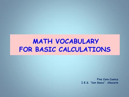 "MATH VOCABULARY FOR BASIC CALCULATIONS Fina Cano Cuenca I.E.S. ""Don Bosco"". Albacete."