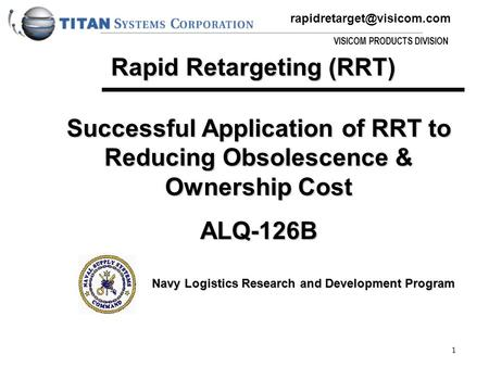 VISICOM PRODUCTS DIVISION 1 Successful Application of RRT to Reducing Obsolescence & Ownership Cost ALQ-126B Navy Logistics Research.