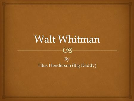 By Titus Henderson (Big Daddy).   Born in New York, 1819.  Was an American poet and journalist.  Whitman's work breaks the boundaries of poetic form.