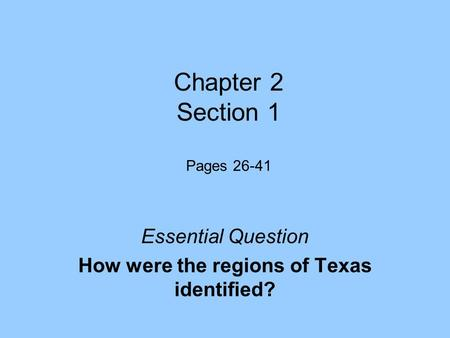 Chapter 2 Section 1 Pages 26-41 Essential Question How were the regions of Texas identified?