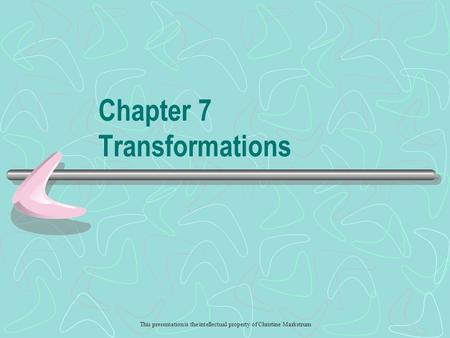 This presentation is the intellectual property of Christine Markstrum Chapter 7 Transformations.