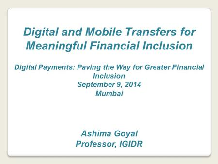 Digital and Mobile Transfers for Meaningful Financial Inclusion Digital Payments: Paving the Way for Greater Financial Inclusion September 9, 2014 Mumbai.