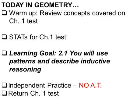 TODAY IN GEOMETRY…  Warm up: Review concepts covered on Ch. 1 test  STATs for Ch.1 test  Learning Goal: 2.1 You will use patterns and describe inductive.