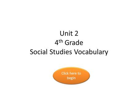 Unit 2 4 th Grade Social Studies Vocabulary Click here to begin Click here to begin.