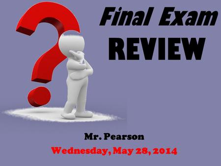 Final Exam REVIEW Mr. Pearson Wednesday, May 28, 2014.