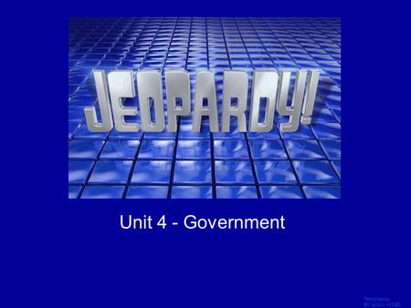 Template by Bill Arcuri, WCSD Click Once to Begin JEOPARDY! Unit 4 - Government.