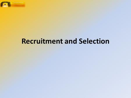 Recruitment and Selection. Selection and Engagement of Personnel Formulation and implementation of systematic approaches to Selection The application.