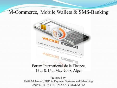 M-Commerce, Mobile Wallets & SMS-Banking Presented by: Esfih Mohamed, PHD in Payment Systems and E-banking UNIVERSITY TECHNOLOGY MALAYSIA Forum International.