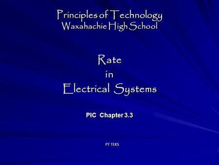 Principles of Technology Waxahachie High School Ratein Electrical Systems PIC Chapter 3.3 Ratein Electrical Systems PIC Chapter 3.3 PT TEKS.