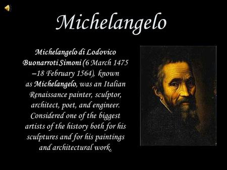 Michelangelo Michelangelo di Lodovico Buonarroti Simoni (6 March 1475 –18 February 1564), known as Michelangelo, was an Italian Renaissance painter, sculptor,