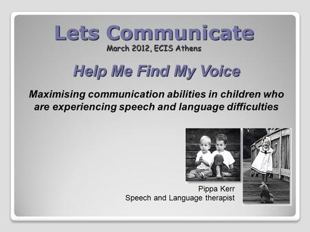 Lets Communicate March 2012, ECIS Athens Pippa Kerr Speech and Language therapist Help Me Find My Voice Maximising communication abilities in children.