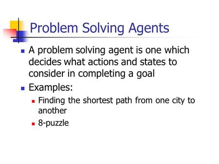 Problem Solving Agents A problem solving agent is one which decides what actions and states to consider in completing a goal Examples: Finding the shortest.
