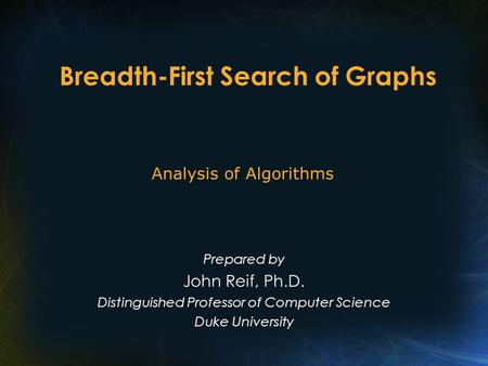 Breadth-First Search of Graphs Prepared by John Reif, Ph.D. Distinguished Professor of Computer Science Duke University Analysis of Algorithms.