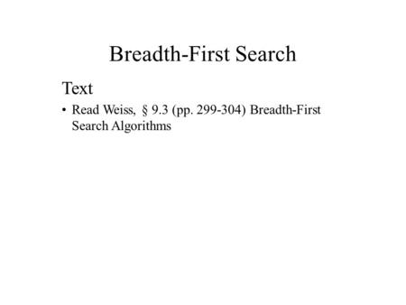 Breadth-First Search Text Read Weiss, § 9.3 (pp. 299-304) Breadth-First Search Algorithms.