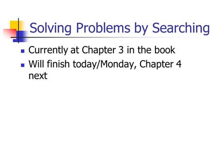 Solving Problems by Searching Currently at Chapter 3 in the book Will finish today/Monday, Chapter 4 next.