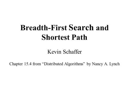 "Breadth-First Search and Shortest Path Kevin Schaffer Chapter 15.4 from ""Distributed Algorithms"" by Nancy A. Lynch."