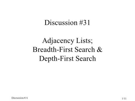 Discussion #31 1/11 Discussion #31 Adjacency Lists; Breadth-First Search & Depth-First Search.